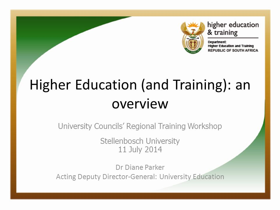 Higher Education (and Training): an overview University Councils' Regional Training Workshop Stellenbosch University 11 July 2014 Dr Diane Parker Acti
