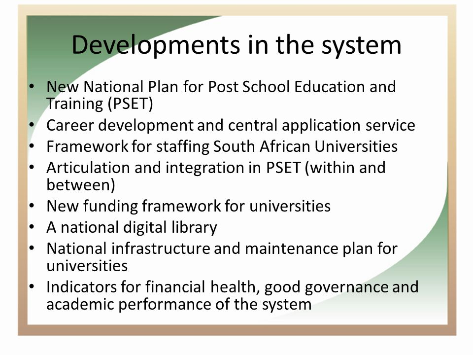 Developments in the system New National Plan for Post School Education and Training (PSET) Career development and central application service Framework for staffing South African Universities Articulation and integration in PSET (within and between) New funding framework for universities A national digital library National infrastructure and maintenance plan for universities Indicators for financial health, good governance and academic performance of the system