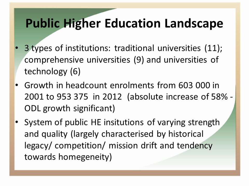 Public Higher Education Landscape 3 types of institutions: traditional universities (11); comprehensive universities (9) and universities of technology (6) Growth in headcount enrolments from 603 000 in 2001 to 953 375 in 2012(absolute increase of 58% - ODL growth significant) System of public HE insitutions of varying strength and quality (largely characterised by historical legacy/ competition/ mission drift and tendency towards homegeneity)