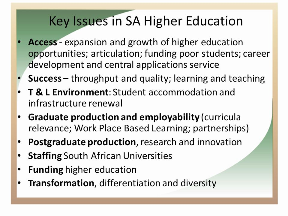 Key Issues in SA Higher Education Access - expansion and growth of higher education opportunities; articulation; funding poor students; career development and central applications service Success – throughput and quality; learning and teaching T & L Environment: Student accommodation and infrastructure renewal Graduate production and employability (curricula relevance; Work Place Based Learning; partnerships) Postgraduate production, research and innovation Staffing South African Universities Funding higher education Transformation, differentiation and diversity