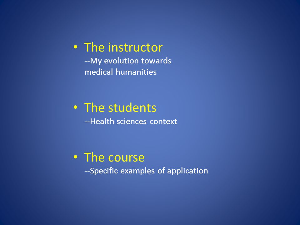 The instructor --My evolution towards medical humanities The students --Health sciences context The course --Specific examples of application