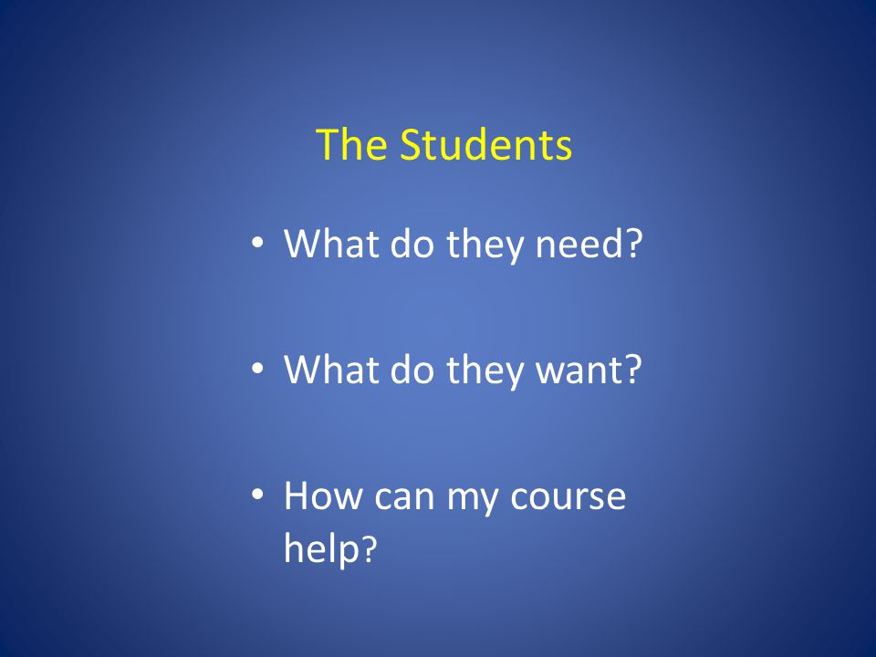 What do they need What do they want How can my course help The Students