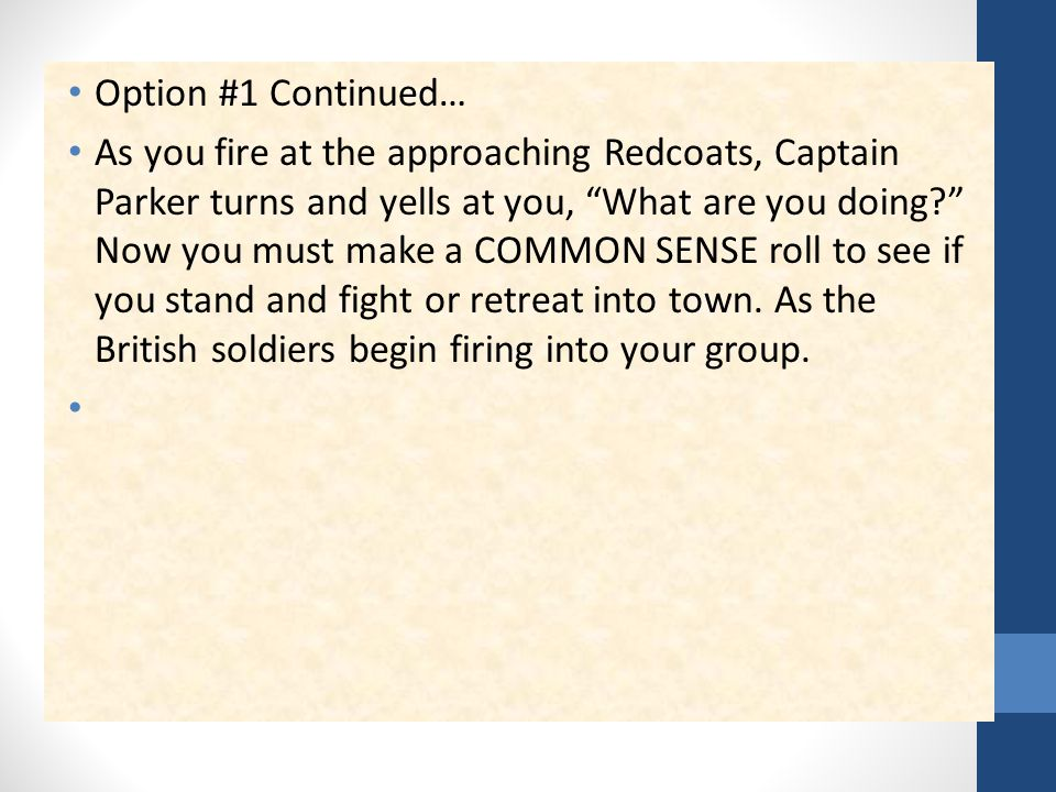 Option #1 Continued… As you fire at the approaching Redcoats, Captain Parker turns and yells at you, What are you doing Now you must make a COMMON SENSE roll to see if you stand and fight or retreat into town.