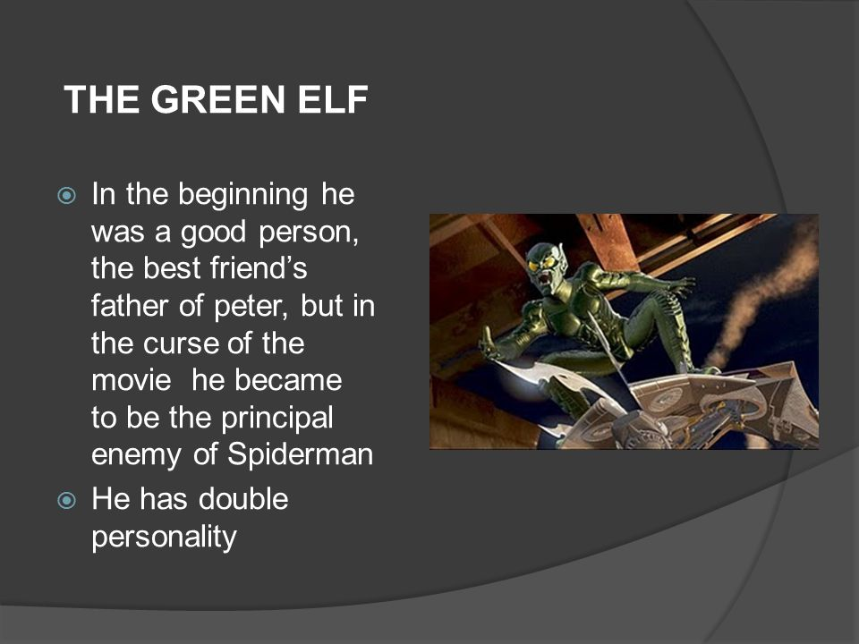 THE GREEN ELF  In the beginning he was a good person, the best friend's father of peter, but in the curse of the movie he became to be the principal enemy of Spiderman  He has double personality