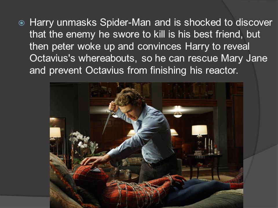  Harry unmasks Spider-Man and is shocked to discover that the enemy he swore to kill is his best friend, but then peter woke up and convinces Harry to reveal Octavius s whereabouts, so he can rescue Mary Jane and prevent Octavius from finishing his reactor.
