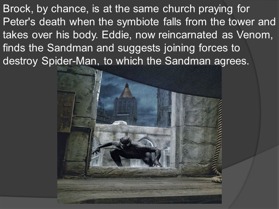 Brock, by chance, is at the same church praying for Peter s death when the symbiote falls from the tower and takes over his body.