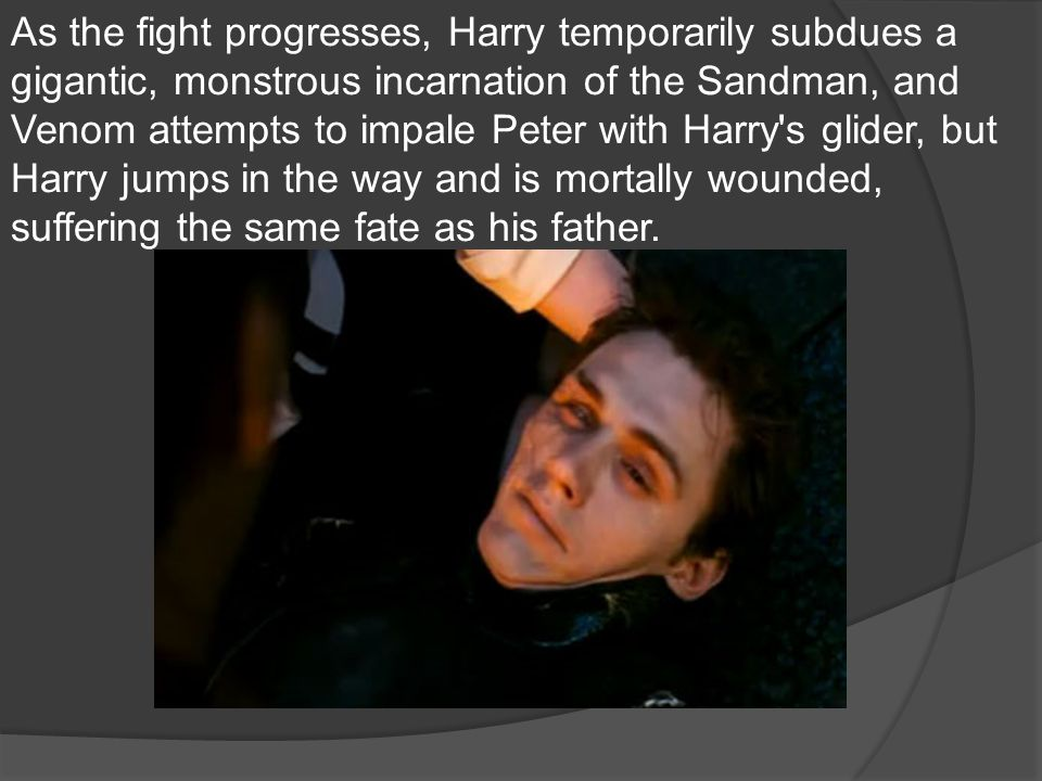 As the fight progresses, Harry temporarily subdues a gigantic, monstrous incarnation of the Sandman, and Venom attempts to impale Peter with Harry s glider, but Harry jumps in the way and is mortally wounded, suffering the same fate as his father.