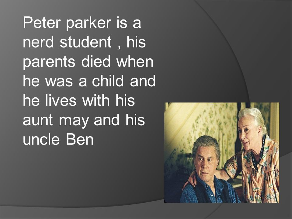 Peter parker is a nerd student, his parents died when he was a child and he lives with his aunt may and his uncle Ben