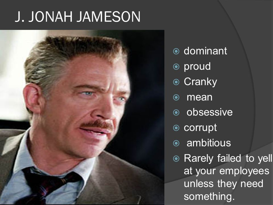 J. JONAH JAMESON  dominant  proud  Cranky  mean  obsessive  corrupt  ambitious  Rarely failed to yell at your employees unless they need somet