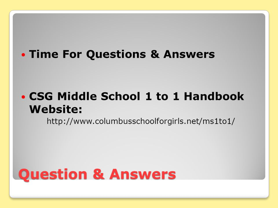 Question & Answers Time For Questions & Answers CSG Middle School 1 to 1 Handbook Website: http://www.columbusschoolforgirls.net/ms1to1/