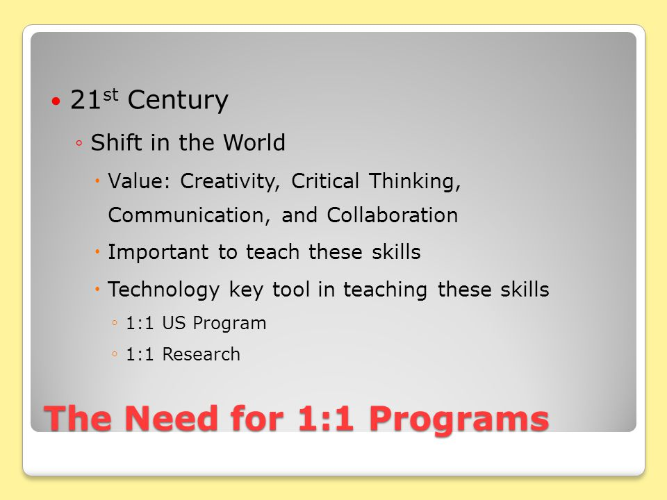 The Need for 1:1 Programs 21 st Century ◦Shift in the World  Value: Creativity, Critical Thinking, Communication, and Collaboration  Important to teach these skills  Technology key tool in teaching these skills ◦ 1:1 US Program ◦ 1:1 Research