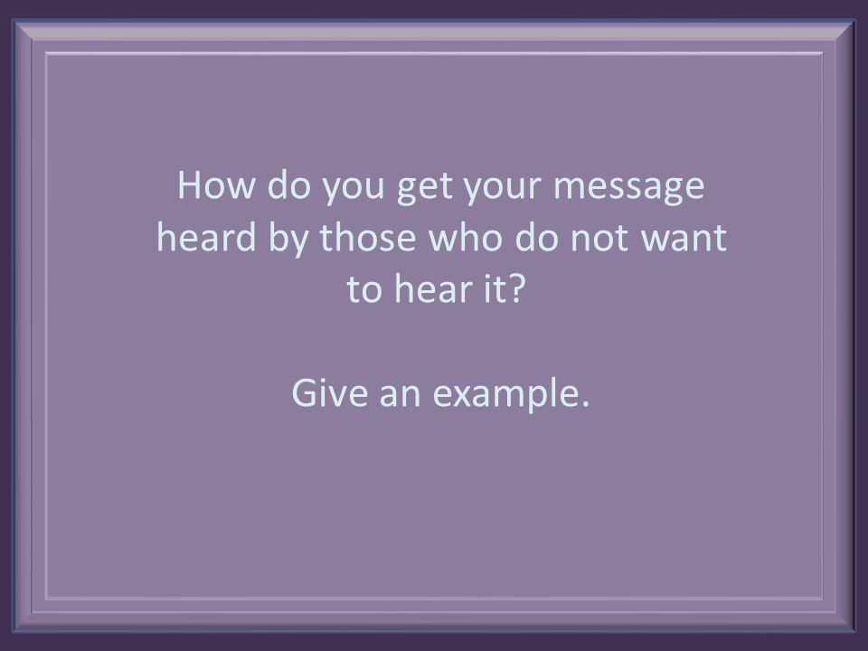 How do you get your message heard by those who do not want to hear it Give an example.