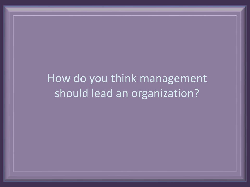 How do you think management should lead an organization