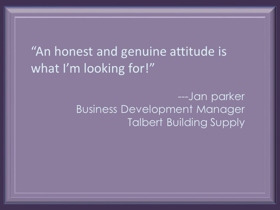 An honest and genuine attitude is what I'm looking for! ---Jan parker Business Development Manager Talbert Building Supply