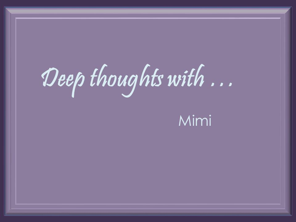 Deep thoughts with … Mimi