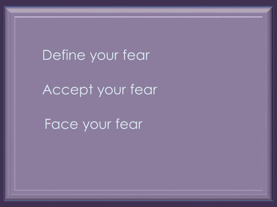 Accept your fear Define your fear Face your fear