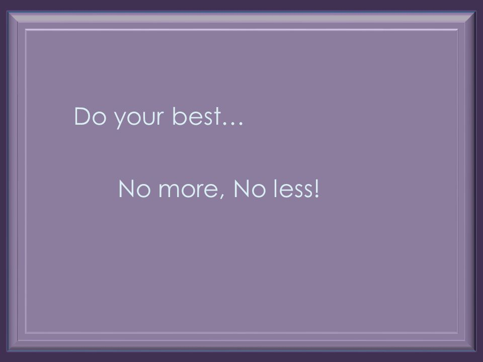 Do your best… No more, No less!