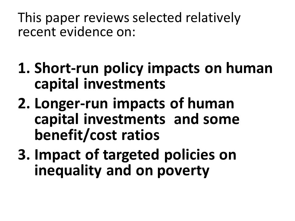 Targeted Schooling and Earnings Distribution – Illustration with 2004 Chilean SPS (Behrman, Jere R., 2011, How Much Might Human Capital Policies Affect Earnings Inequalities and Poverty? Estudios de Economia (June)) Given qualified, but definitely positive assessment of a number of HR-related interventions, of interest to ask what would be impacts on income distribution were there some targeted increases in human capital Simulate impacts of hypothetical changes in schooling attainment; focus on schooling attainment because it is most-emphasized among possible human capital investments -- indeed many studies empirically seem to equate schooling attainment with human capital
