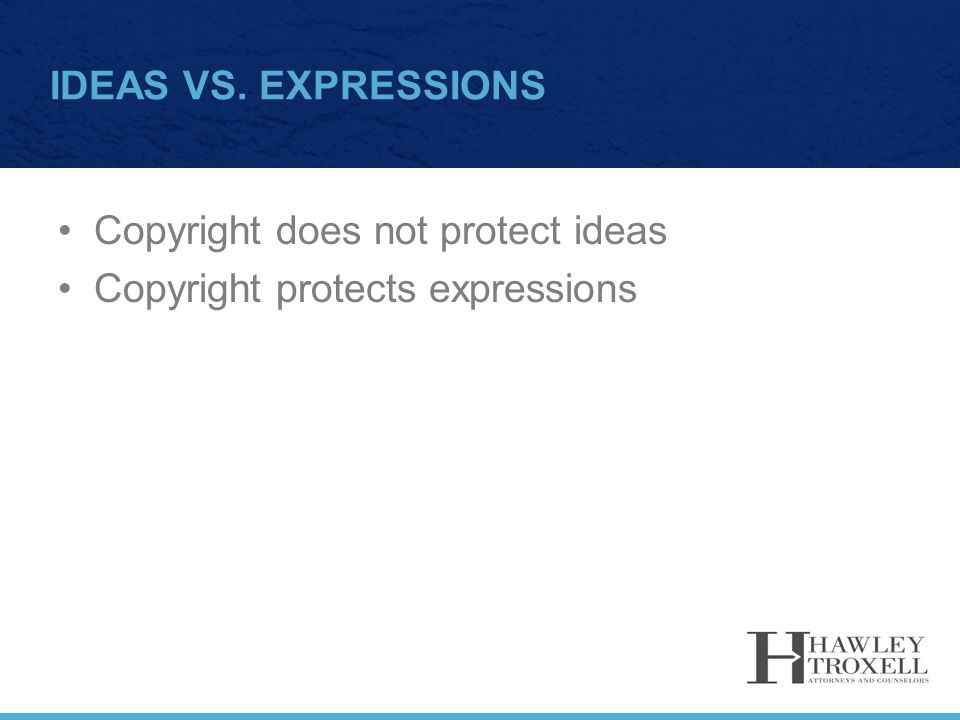 IDEAS VS. EXPRESSIONS Copyright does not protect ideas Copyright protects expressions