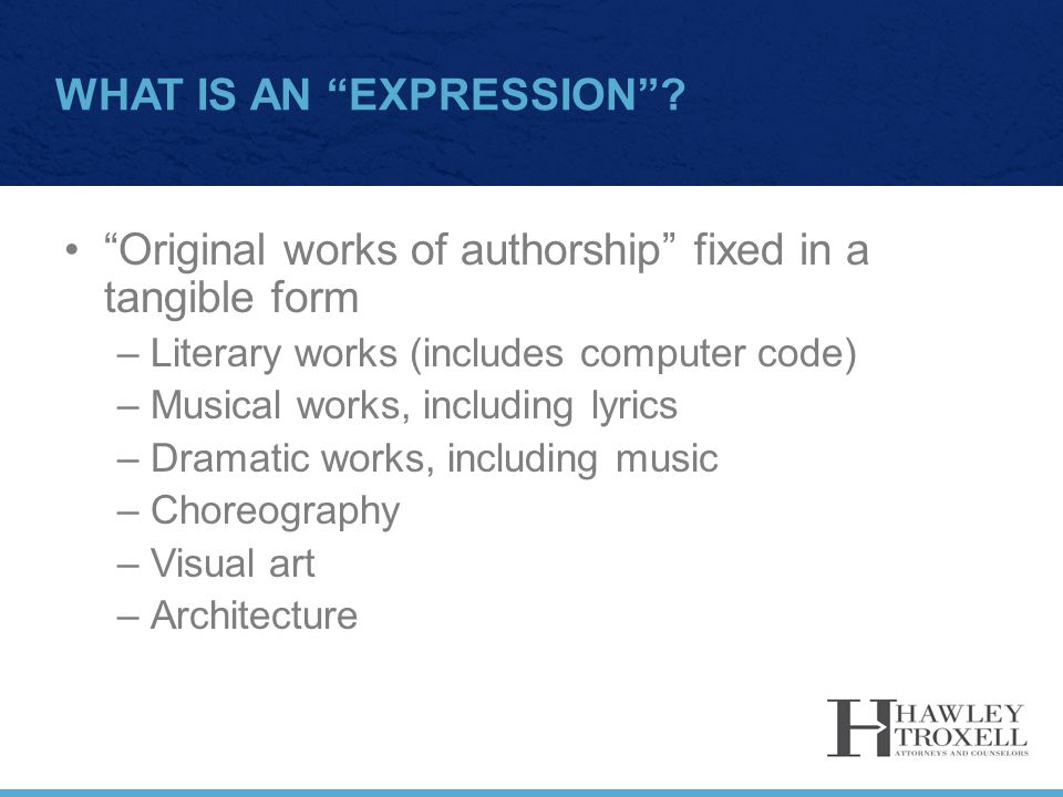 "WHAT IS AN ""EXPRESSION""? ""Original works of authorship"" fixed in a tangible form –Literary works (includes computer code) –Musical works, including ly"