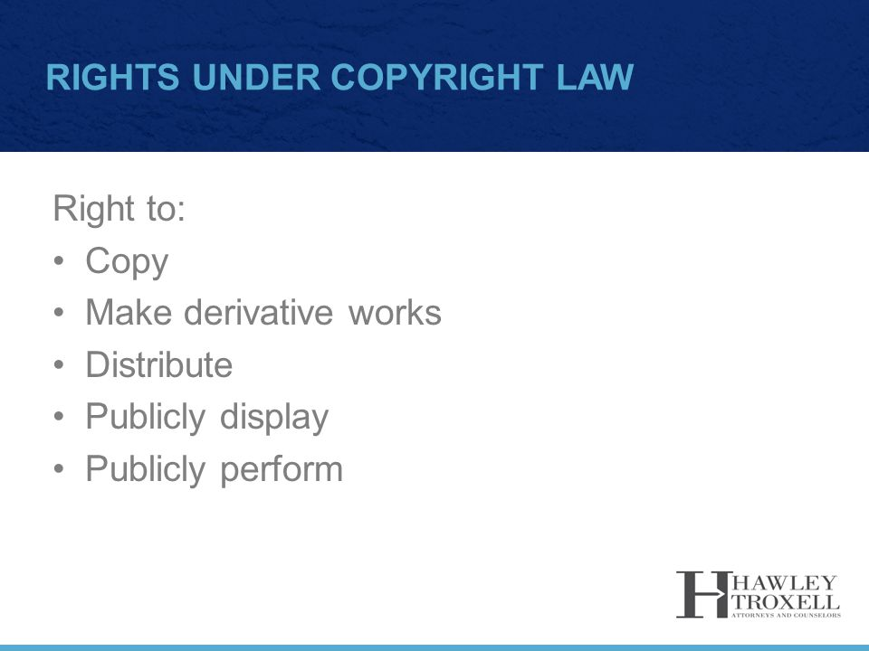 RIGHTS UNDER COPYRIGHT LAW Right to: Copy Make derivative works Distribute Publicly display Publicly perform