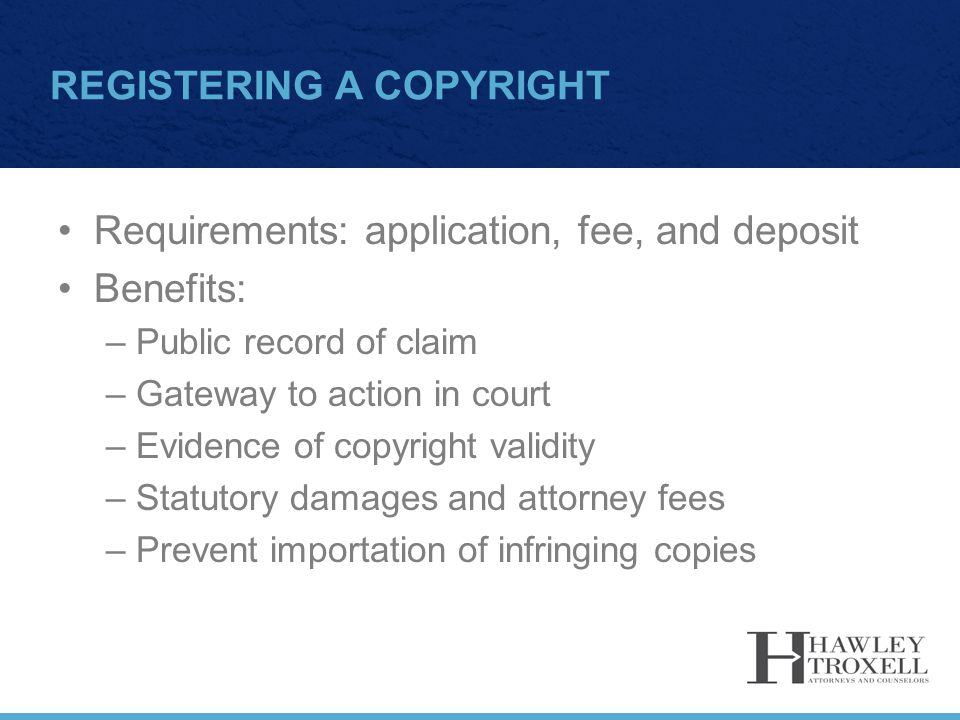 REGISTERING A COPYRIGHT Requirements: application, fee, and deposit Benefits: –Public record of claim –Gateway to action in court –Evidence of copyrig