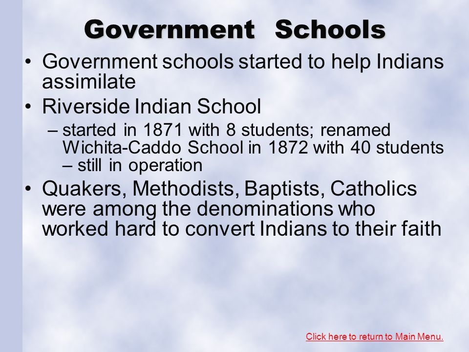 Government Schools Government schools started to help Indians assimilate Riverside Indian School –started in 1871 with 8 students; renamed Wichita-Caddo School in 1872 with 40 students – still in operation Quakers, Methodists, Baptists, Catholics were among the denominations who worked hard to convert Indians to their faith Click here to return to Main Menu.