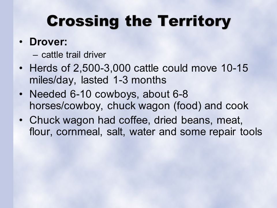 Crossing the Territory Drover: –cattle trail driver Herds of 2,500-3,000 cattle could move 10-15 miles/day, lasted 1-3 months Needed 6-10 cowboys, about 6-8 horses/cowboy, chuck wagon (food) and cook Chuck wagon had coffee, dried beans, meat, flour, cornmeal, salt, water and some repair tools
