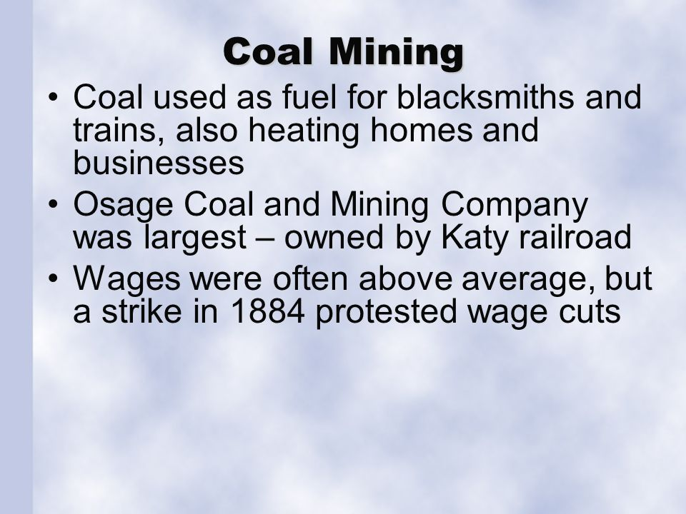 Coal Mining Coal used as fuel for blacksmiths and trains, also heating homes and businesses Osage Coal and Mining Company was largest – owned by Katy railroad Wages were often above average, but a strike in 1884 protested wage cuts