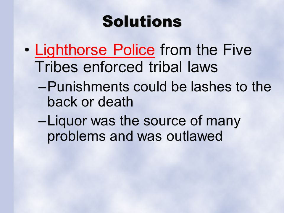 Solutions Lighthorse Police from the Five Tribes enforced tribal lawsLighthorse Police –Punishments could be lashes to the back or death –Liquor was the source of many problems and was outlawed