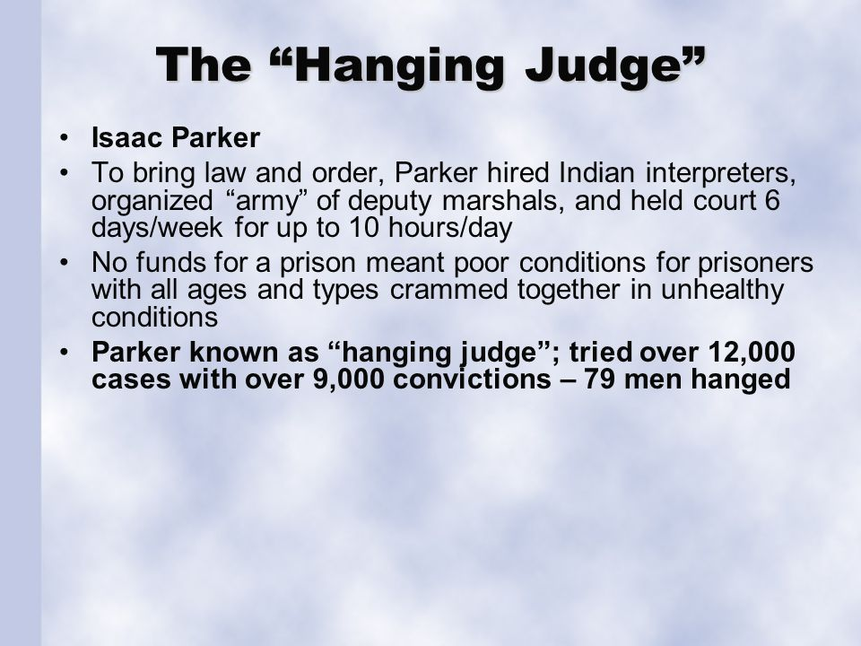 The Hanging Judge Isaac Parker To bring law and order, Parker hired Indian interpreters, organized army of deputy marshals, and held court 6 days/week for up to 10 hours/day No funds for a prison meant poor conditions for prisoners with all ages and types crammed together in unhealthy conditions Parker known as hanging judge ; tried over 12,000 cases with over 9,000 convictions – 79 men hanged