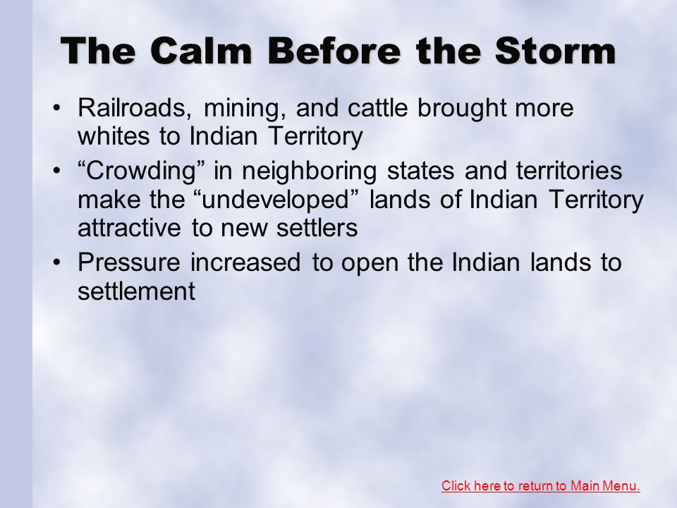 The Calm Before the Storm Railroads, mining, and cattle brought more whites to Indian Territory Crowding in neighboring states and territories make the undeveloped lands of Indian Territory attractive to new settlers Pressure increased to open the Indian lands to settlement Click here to return to Main Menu.