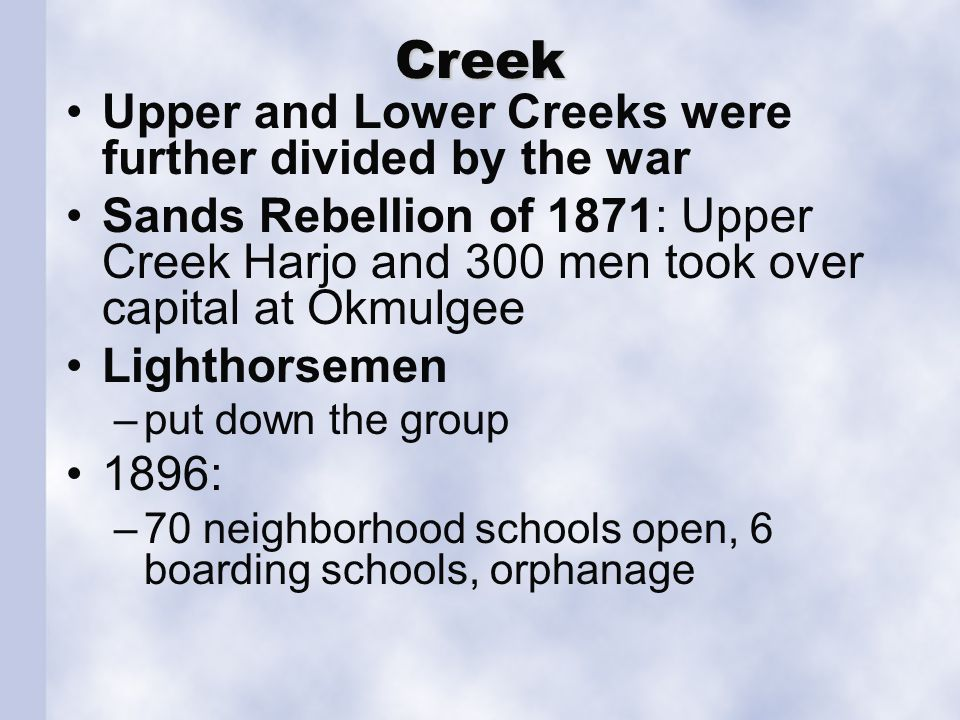 Creek Upper and Lower Creeks were further divided by the war Sands Rebellion of 1871: Upper Creek Harjo and 300 men took over capital at Okmulgee Lighthorsemen –put down the group 1896: –70 neighborhood schools open, 6 boarding schools, orphanage