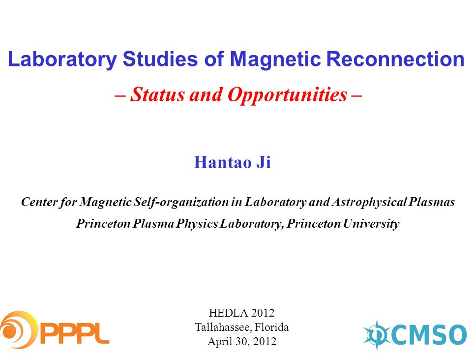 Laboratory Studies of Magnetic Reconnection – Status and Opportunities – HEDLA 2012 Tallahassee, Florida April 30, 2012 Hantao Ji Center for Magnetic