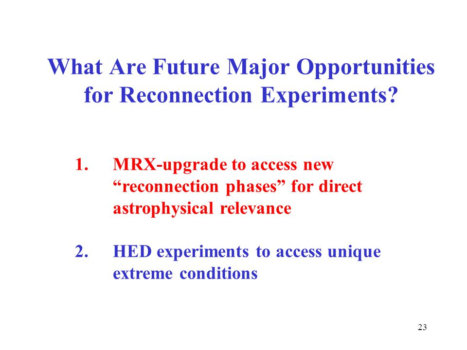 "What Are Future Major Opportunities for Reconnection Experiments? 23 1.MRX-upgrade to access new ""reconnection phases"" for direct astrophysical releva"
