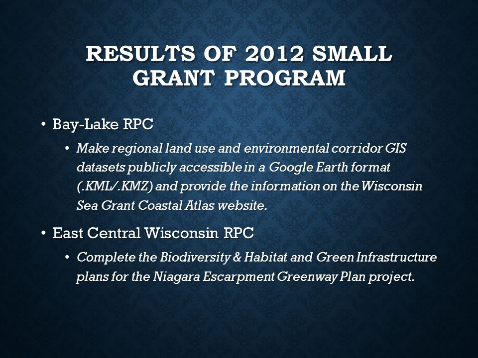 RESULTS OF 2012 SMALL GRANT PROGRAM Bay-Lake RPC Bay-Lake RPC Make regional land use and environmental corridor GIS datasets publicly accessible in a Google Earth format (.KML/.KMZ) and provide the information on the Wisconsin Sea Grant Coastal Atlas website.