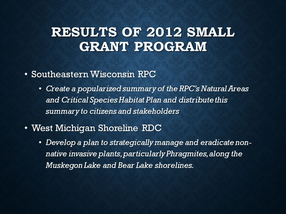 RESULTS OF 2012 SMALL GRANT PROGRAM Southeastern Wisconsin RPC Southeastern Wisconsin RPC Create a popularized summary of the RPC's Natural Areas and Critical Species Habitat Plan and distribute this summary to citizens and stakeholders Create a popularized summary of the RPC's Natural Areas and Critical Species Habitat Plan and distribute this summary to citizens and stakeholders West Michigan Shoreline RDC West Michigan Shoreline RDC Develop a plan to strategically manage and eradicate non- native invasive plants, particularly Phragmites, along the Muskegon Lake and Bear Lake shorelines.