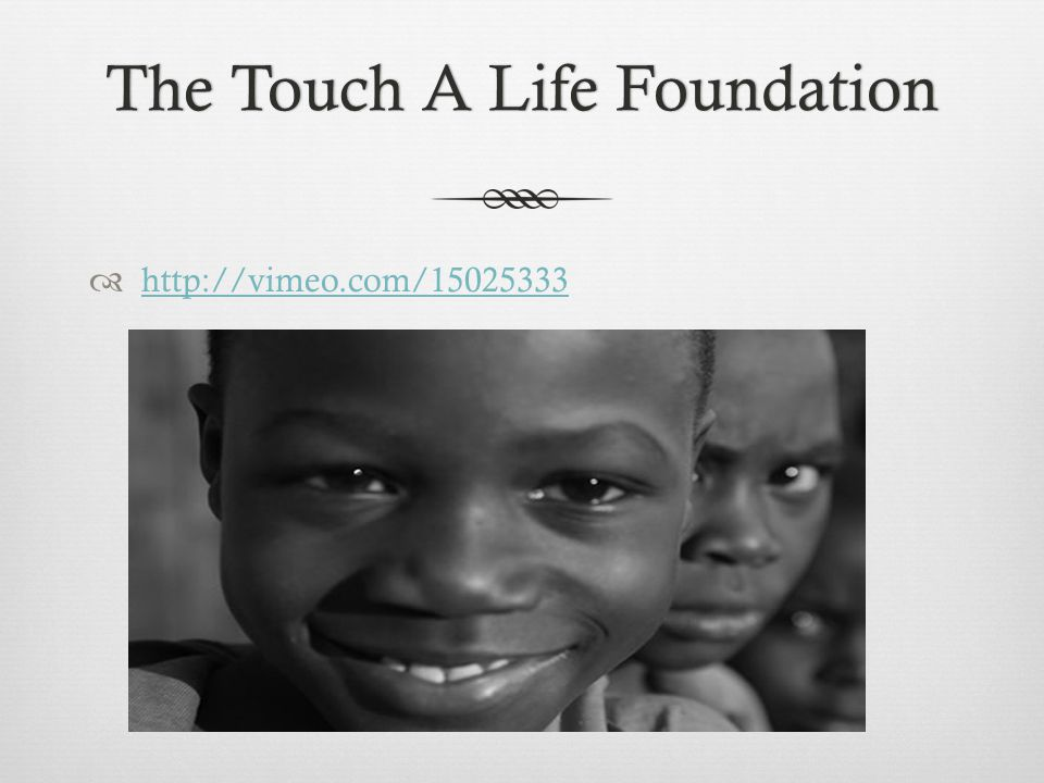 The Touch A Life FoundationThe Touch A Life Foundation  http://vimeo.com/15025333 http://vimeo.com/15025333
