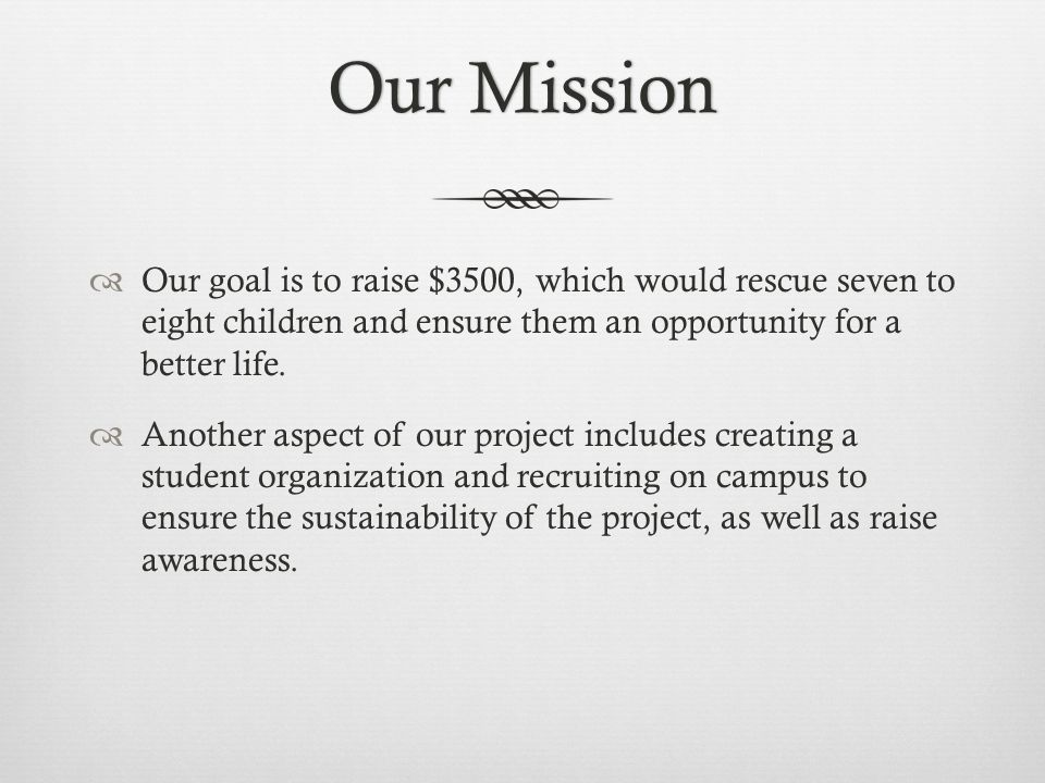 Our MissionOur Mission  Our goal is to raise $3500, which would rescue seven to eight children and ensure them an opportunity for a better life.