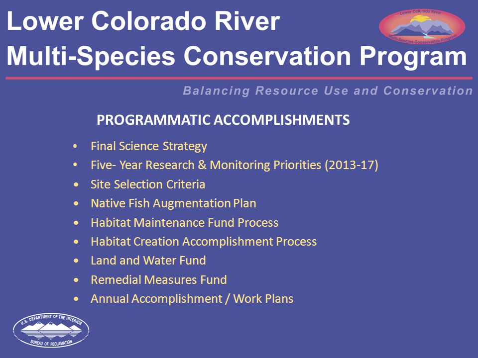PROGRAMMATIC ACCOMPLISHMENTS Final Science Strategy Five- Year Research & Monitoring Priorities (2013-17) Site Selection Criteria Native Fish Augmentation Plan Habitat Maintenance Fund Process Habitat Creation Accomplishment Process Land and Water Fund Remedial Measures Fund Annual Accomplishment / Work Plans