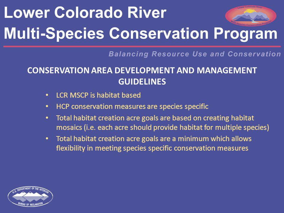 CONSERVATION AREA DEVELOPMENT AND MANAGEMENT GUIDELINES LCR MSCP is habitat based HCP conservation measures are species specific Total habitat creation acre goals are based on creating habitat mosaics (i.e.
