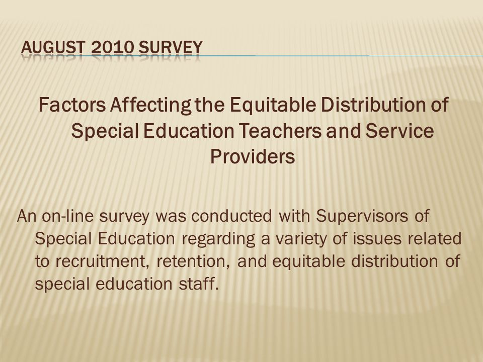 Factors Affecting the Equitable Distribution of Special Education Teachers and Service Providers An on-line survey was conducted with Supervisors of Special Education regarding a variety of issues related to recruitment, retention, and equitable distribution of special education staff.