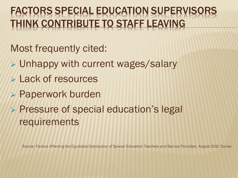 Most frequently cited:  Unhappy with current wages/salary  Lack of resources  Paperwork burden  Pressure of special education's legal requirements Source: Factors Affecting the Equitable Distribution of Special Education Teachers and Service Providers, August 2010 Survey
