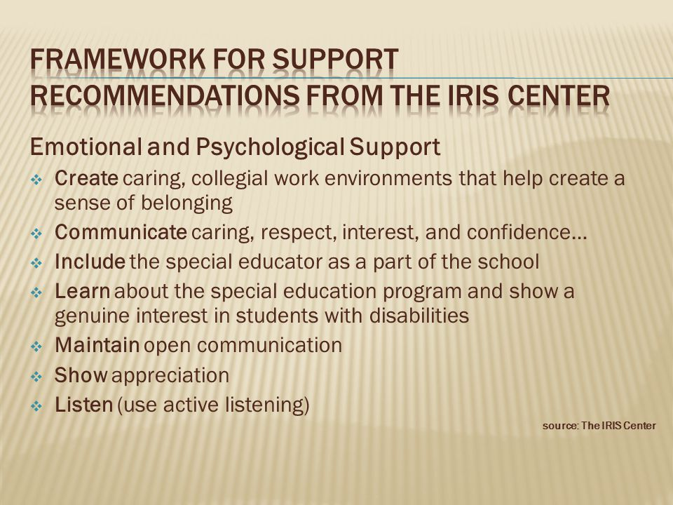 Emotional and Psychological Support  Create caring, collegial work environments that help create a sense of belonging  Communicate caring, respect, interest, and confidence…  Include the special educator as a part of the school  Learn about the special education program and show a genuine interest in students with disabilities  Maintain open communication  Show appreciation  Listen (use active listening) source: The IRIS Center