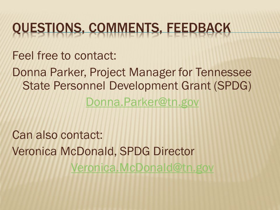 Feel free to contact: Donna Parker, Project Manager for Tennessee State Personnel Development Grant (SPDG) Donna.Parker@tn.gov Can also contact: Veronica McDonald, SPDG Director Veronica.McDonald@tn.gov