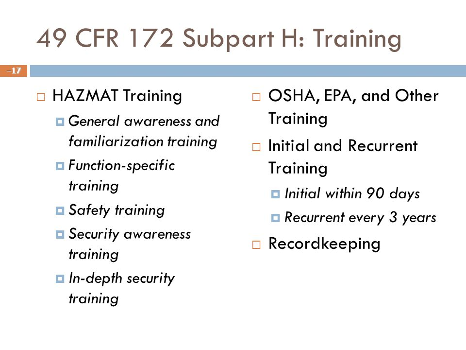 49 CFR 172 Subpart H: Training  HAZMAT Training  General awareness and familiarization training  Function-specific training  Safety training  Security awareness training  In-depth security training  OSHA, EPA, and Other Training  Initial and Recurrent Training  Initial within 90 days  Recurrent every 3 years  Recordkeeping – 17