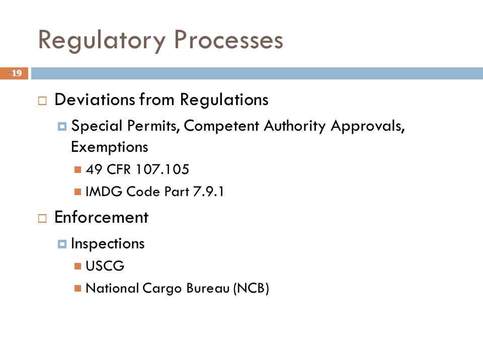 Regulatory Processes  Deviations from Regulations  Special Permits, Competent Authority Approvals, Exemptions 49 CFR 107.105 IMDG Code Part 7.9.1  Enforcement  Inspections USCG National Cargo Bureau (NCB) –19