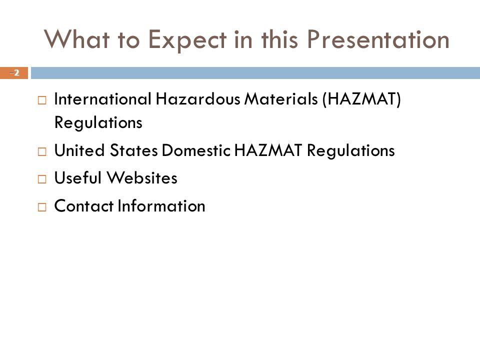 What to Expect in this Presentation  International Hazardous Materials (HAZMAT) Regulations  United States Domestic HAZMAT Regulations  Useful Websites  Contact Information –2–2