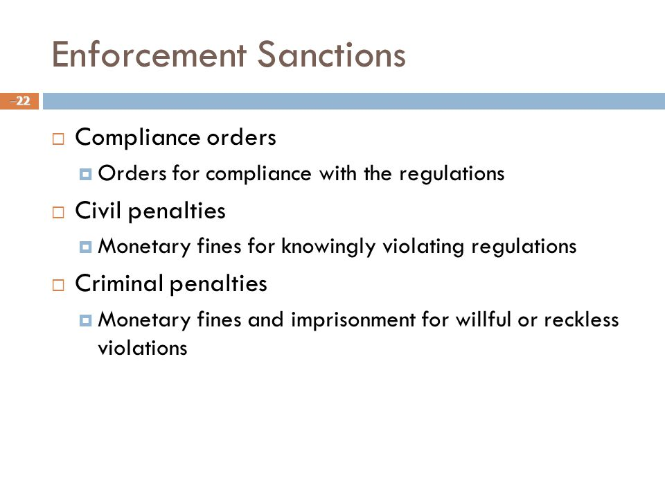 Enforcement Sanctions  Compliance orders  Orders for compliance with the regulations  Civil penalties  Monetary fines for knowingly violating regulations  Criminal penalties  Monetary fines and imprisonment for willful or reckless violations – 22