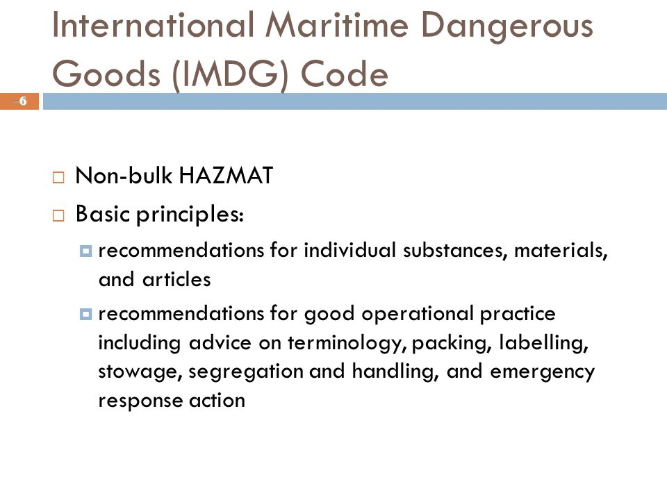 International Maritime Dangerous Goods (IMDG) Code  Non-bulk HAZMAT  Basic principles:  recommendations for individual substances, materials, and articles  recommendations for good operational practice including advice on terminology, packing, labelling, stowage, segregation and handling, and emergency response action –6–6